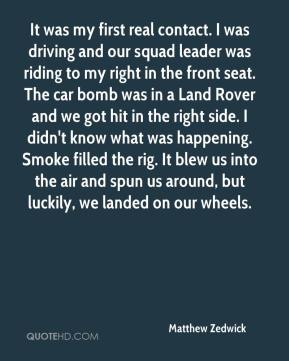 Matthew Zedwick  - It was my first real contact. I was driving and our squad leader was riding to my right in the front seat. The car bomb was in a Land Rover and we got hit in the right side. I didn't know what was happening. Smoke filled the rig. It blew us into the air and spun us around, but luckily, we landed on our wheels.