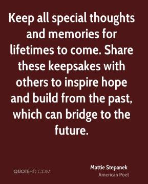 Mattie Stepanek - Keep all special thoughts and memories for lifetimes to come. Share these keepsakes with others to inspire hope and build from the past, which can bridge to the future.