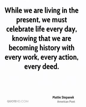 While we are living in the present, we must celebrate life every day, knowing that we are becoming history with every work, every action, every deed.