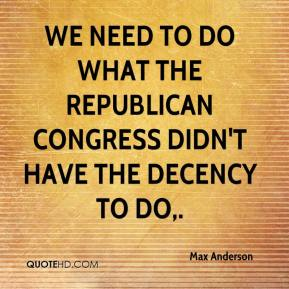 Max Anderson  - We need to do what the Republican Congress didn't have the decency to do.