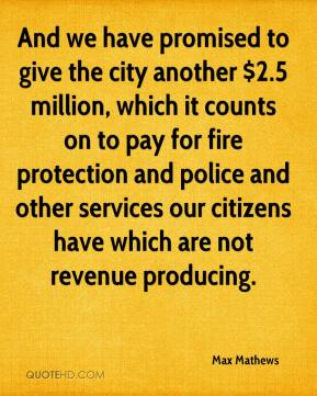 Max Mathews  - And we have promised to give the city another $2.5 million, which it counts on to pay for fire protection and police and other services our citizens have which are not revenue producing.