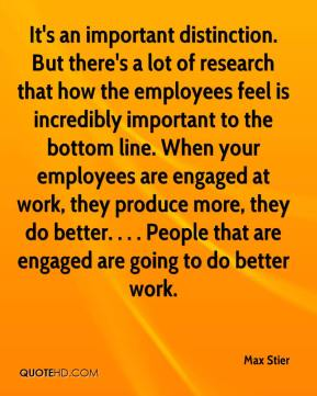 Max Stier  - It's an important distinction. But there's a lot of research that how the employees feel is incredibly important to the bottom line. When your employees are engaged at work, they produce more, they do better. . . . People that are engaged are going to do better work.