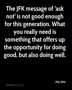 Max Stier  - The JFK message of 'ask not' is not good enough for this generation. What you really need is something that offers up the opportunity for doing good, but also doing well.