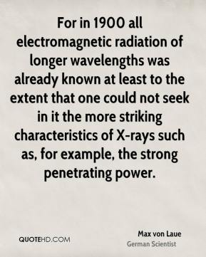 For in 1900 all electromagnetic radiation of longer wavelengths was already known at least to the extent that one could not seek in it the more striking characteristics of X-rays such as, for example, the strong penetrating power.