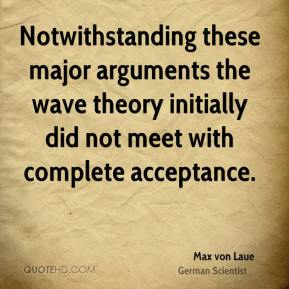 Notwithstanding these major arguments the wave theory initially did not meet with complete acceptance.