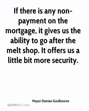 Mayor Damian Goulbourne  - If there is any non-payment on the mortgage, it gives us the ability to go after the melt shop. It offers us a little bit more security.