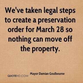 Mayor Damian Goulbourne  - We've taken legal steps to create a preservation order for March 28 so nothing can move off the property.
