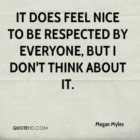 Megan Myles  - It does feel nice to be respected by everyone, but I don't think about it.