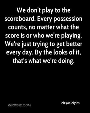 Megan Myles  - We don't play to the scoreboard. Every possession counts, no matter what the score is or who we're playing. We're just trying to get better every day. By the looks of it, that's what we're doing.