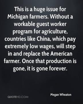 Megan Wheaton  - This is a huge issue for Michigan farmers. Without a workable guest worker program for agriculture, countries like China, which pay extremely low wages, will step in and replace the American farmer. Once that production is gone, it is gone forever.