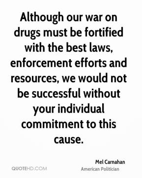 Although our war on drugs must be fortified with the best laws, enforcement efforts and resources, we would not be successful without your individual commitment to this cause.