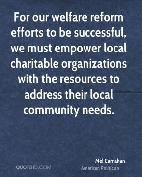 Mel Carnahan - For our welfare reform efforts to be successful, we must empower local charitable organizations with the resources to address their local community needs.
