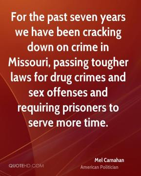For the past seven years we have been cracking down on crime in Missouri, passing tougher laws for drug crimes and sex offenses and requiring prisoners to serve more time.