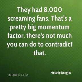 Melanie Boeglin  - They had 8,000 screaming fans. That's a pretty big momentum factor, there's not much you can do to contradict that.