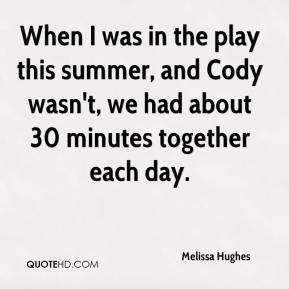 Melissa Hughes  - When I was in the play this summer, and Cody wasn't, we had about 30 minutes together each day.