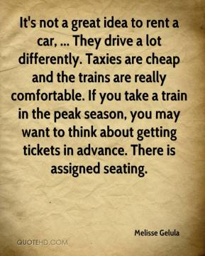 Melisse Gelula  - It's not a great idea to rent a car, ... They drive a lot differently. Taxies are cheap and the trains are really comfortable. If you take a train in the peak season, you may want to think about getting tickets in advance. There is assigned seating.