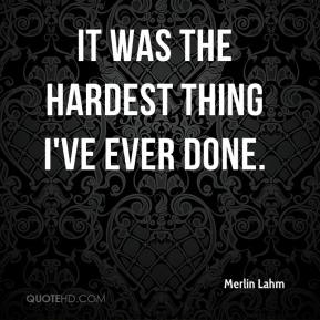 It was the hardest thing I've ever done.