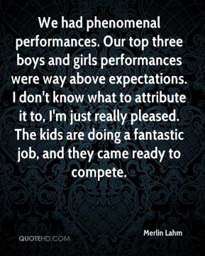 Merlin Lahm  - We had phenomenal performances. Our top three boys and girls performances were way above expectations. I don't know what to attribute it to, I'm just really pleased. The kids are doing a fantastic job, and they came ready to compete.