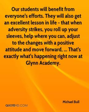Michael Bull  - Our students will benefit from everyone's efforts. They will also get an excellent lesson in life - that when adversity strikes, you roll up your sleeves, help where you can, adjust to the changes with a positive attitude and move forward, ... That's exactly what's happening right now at Glynn Academy.