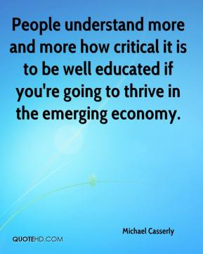 Michael Casserly  - People understand more and more how critical it is to be well educated if you're going to thrive in the emerging economy.