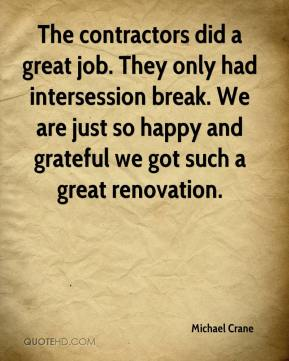 Michael Crane  - The contractors did a great job. They only had intersession break. We are just so happy and grateful we got such a great renovation.