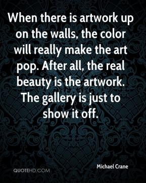Michael Crane  - When there is artwork up on the walls, the color will really make the art pop. After all, the real beauty is the artwork. The gallery is just to show it off.