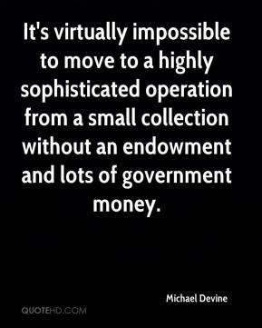 Michael Devine  - It's virtually impossible to move to a highly sophisticated operation from a small collection without an endowment and lots of government money.