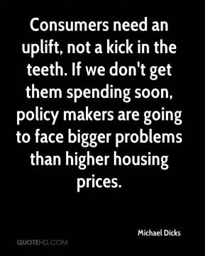 Michael Dicks  - Consumers need an uplift, not a kick in the teeth. If we don't get them spending soon, policy makers are going to face bigger problems than higher housing prices.