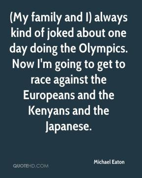 (My family and I) always kind of joked about one day doing the Olympics. Now I'm going to get to race against the Europeans and the Kenyans and the Japanese.