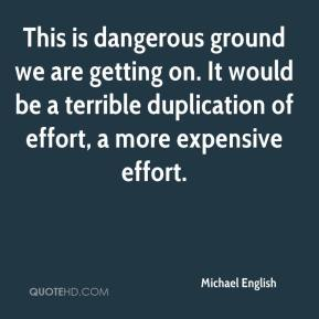 Michael English  - This is dangerous ground we are getting on. It would be a terrible duplication of effort, a more expensive effort.