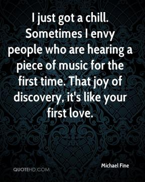 Michael Fine  - I just got a chill. Sometimes I envy people who are hearing a piece of music for the first time. That joy of discovery, it's like your first love.