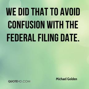 Michael Golden  - We did that to avoid confusion with the federal filing date.