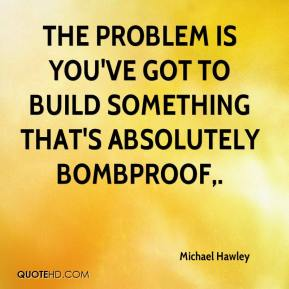 The problem is you've got to build something that's absolutely bombproof.