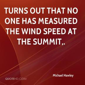 Michael Hawley  - Turns out that no one has measured the wind speed at the summit.