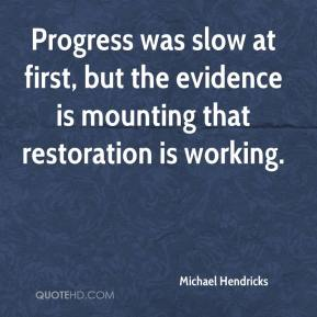 Michael Hendricks  - Progress was slow at first, but the evidence is mounting that restoration is working.