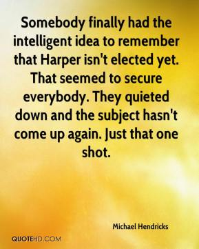 Michael Hendricks  - Somebody finally had the intelligent idea to remember that Harper isn't elected yet. That seemed to secure everybody. They quieted down and the subject hasn't come up again. Just that one shot.