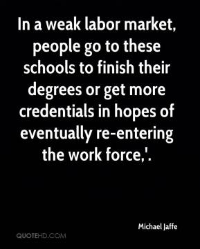 Michael Jaffe  - In a weak labor market, people go to these schools to finish their degrees or get more credentials in hopes of eventually re-entering the work force,'.
