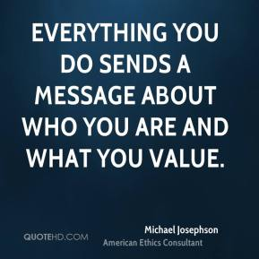 Michael Josephson  - Everything you do sends a message about who you are and what you value.