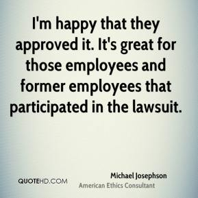 Michael Josephson  - I'm happy that they approved it. It's great for those employees and former employees that participated in the lawsuit.