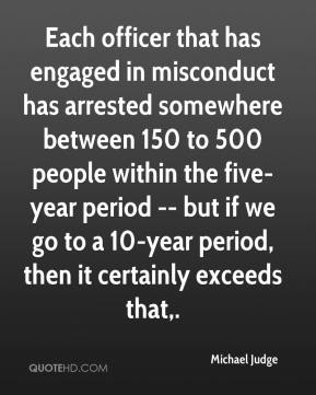Michael Judge  - Each officer that has engaged in misconduct has arrested somewhere between 150 to 500 people within the five-year period -- but if we go to a 10-year period, then it certainly exceeds that.
