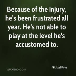 Michael Kohs  - Because of the injury, he's been frustrated all year. He's not able to play at the level he's accustomed to.