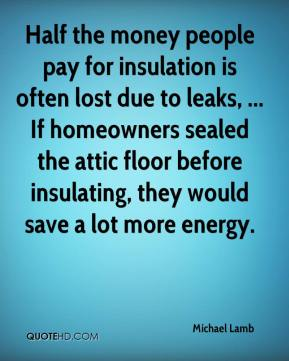 Michael Lamb  - Half the money people pay for insulation is often lost due to leaks, ... If homeowners sealed the attic floor before insulating, they would save a lot more energy.