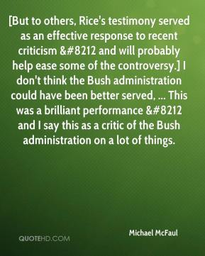 Michael McFaul  - [But to others, Rice's testimony served as an effective response to recent criticism &#8212 and will probably help ease some of the controversy.] I don't think the Bush administration could have been better served, ... This was a brilliant performance &#8212 and I say this as a critic of the Bush administration on a lot of things.