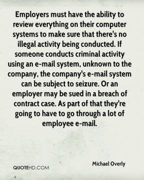 Michael Overly  - Employers must have the ability to review everything on their computer systems to make sure that there's no illegal activity being conducted. If someone conducts criminal activity using an e-mail system, unknown to the company, the company's e-mail system can be subject to seizure. Or an employer may be sued in a breach of contract case. As part of that they're going to have to go through a lot of employee e-mail.