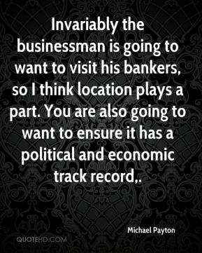 Invariably the businessman is going to want to visit his bankers, so I think location plays a part. You are also going to want to ensure it has a political and economic track record.