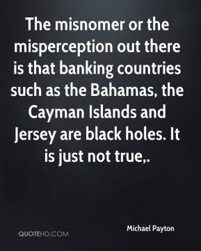 The misnomer or the misperception out there is that banking countries such as the Bahamas, the Cayman Islands and Jersey are black holes. It is just not true.