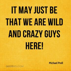 It may just be that we are wild and crazy guys here!