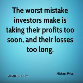 Michael Price  - The worst mistake investors make is taking their profits too soon, and their losses too long.
