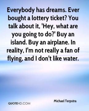 Michael Terpstra  - Everybody has dreams. Ever bought a lottery ticket? You talk about it, 'Hey, what are you going to do?' Buy an island. Buy an airplane. In reality, I'm not really a fan of flying, and I don't like water.