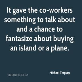 Michael Terpstra  - It gave the co-workers something to talk about and a chance to fantasize about buying an island or a plane.